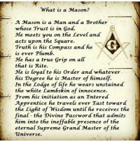 what is a: What is a Mason?  A Mason is a Man and a Brother  whose Trust ís in God.  He meets you on the Level and  acts upon the Square.  Truthi is fiis Compass and fie  . is ever Plumb.  He has a true Grip on all  that is Rite.  He is loyal to fhis Order and whatever  iis Degree fie is Master of fiímseff.  In thie Lodge of life he wears unstained  the whiite Lambskin of innocence.  From his ínítíation as an Entered  Apprentice fie travels ever East toward  the Light of Wisdom until ie receives the  inal the Divíne Password that admits  him into the ineffable presence of tie  eternal Supreme Grand Master of the  Universe.