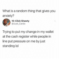 """Click, Fucking, and Lol: What is a random thing that gives you  anxiety?  10-Click Shawty  @Just_Cardo  Trying to put my change in my wallet  at the cash register while people in  line put pressure on me by just  standing lol Or when your mom would leave the line to """"grab one last thing"""", the fear of reaching the checkout person without her was fucking REAL"""