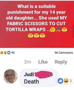 srsfunny:Judi has spoken: What is a suitable  punishment for my 14 year  old daughter... She used MY  FABRIC SCISSORS TO CUT  TORTILLA WRAPS.  e93  96 Comments  3m Like Reply  Judi  Death srsfunny:Judi has spoken