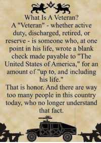 """What Is A Veteran?  A """"Veteran"""" whether active  duty, discharged, retired, or  reserve is someone who, at one  point in his life, wrote a blank  check made payable to """"The  United States of America,"""" for an  amount of """"up to, and including  his life  That is honor. And there are way  too many people in this country  today, who no longer understand  that fact. What is a veteran?"""
