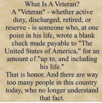 """What Is A Veteran?  A """"Veteran"""" whether active  duty, discharged, retired, or  reserve is someone who, at one  point in his life, wrote a blank  check made payable to """"The  United States of America,"""" for an  amount of """"up to, and including  his life  That is honor. And there are way  too many people in this country  today, who no longer understand  that fact. What Is A Veteran ?"""