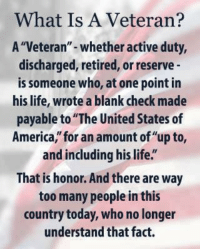 """What Is A Veteran?  A """"Veteran"""" whether active duty,  discharged, retired, or reserve  is someone who, at one point in  his life, wrote a blank check made  payable to """"The United States of  America, for an amount of""""up to,  and including hislife""""  That is honor. And there are way  too many people in this  country today, who no longer  understand that fact. What is a Veteran ?"""