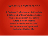 """What is a """"Veteran""""?  A """"Veteran', whether on Active duty,  Discharged or Reserve, is someone  who at one point in his/her life  wrote a blank cheque  made """"Payable to Australia""""  For an amount of up to and  Including his/her life, What is a Veteran ?"""