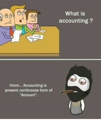 """Accounting: What is  accounting?  Hmm... Accounting is  present continouse form of  Account""""."""