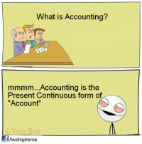 """Me on a job interview...: What is Accounting?  mmmm...Accounting is the  Present Continuous form of  """"Account""""  ©YOO Bro  Yoo Bro  /twohighbros Me on a job interview..."""