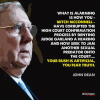 Memes, Predator, and Rush: WHAT IS ALARMING  IS HOW YOU-  MITCH MCCONNELL-  HAVE CORRUPTED THE  HIGH COURT CONFIRMATION  PROCESS BY DENYING  JUDGE GARLAND A HEARING  AND NOW SEEK TO JAM  ANOTHER SEXUAL  PREDATOR ONTO  THE COURT....  YOUR RUSH IS ARTIFICIAL,  YOU FEAR TRUTH.  JOHN DEAN  TRUMP  RESISTANCE  MOVEMENT McConnell fears the truth