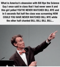 Bill Nye, Girl, and Science: What is America's obsession with Bill Nye the Science  Guy.I once said in class that I had never seen it and  this girl yelled YOU'VE NEVER WATCHED BILL NYE and  in 5 seconds flat half the class was screaming HOW  COULD YOU HAVE NEVER WATCHED BILL NYE while  the other half chanted BILL BILL BILL BILL...
