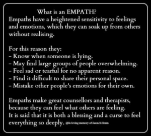 Memes, Space, and What Is: What is an EMPATH?  Empaths have a heightened sensitivity to feelin  and emotions, which they can soak up from others  without realising.  For this reason they:  now when someone is lying.  May find large groups of people overwhelming.  - Feel sad or tearful for no apparent reason.  Find it difficult to share their personal space.  Mistake other people's emotions for their own  Empaths make great counsellors and therapists,  because they can feel what others are feelin  It is said that it is both a blessing and a curse to feel  everything so deeply·@hlovinemanny oflaonsmm  g.