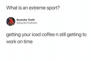 Dank, Ice Ice Baby, and Work: What is an extreme sport?  Bazooka Tooth  @NardInThePaint  getting your iced coffee n still getting to  work on time Ice ice baby