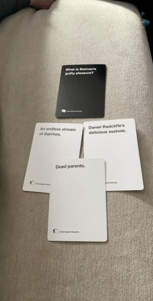 Dead Parents won this very difficult round: What is Batman's  guilty pleasure?  Cards Against Humanity  Daniel Radcliffe's  An endless stream  delicious asshole.  of diarrhea.  Dead parents.  ainst Humanity  Cards Against Huma  Cards Against Humanity Dead Parents won this very difficult round