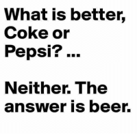 Pepsi: What is better,  Coke or  Pepsi? ..  Neither. The  answer is beer.