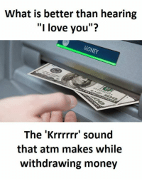 "Love, Memes, and Money: What is better than hearing  ""I love you""?  MONEY  The 'Krrrrrr sound  that atm makes while  withdrawing money"