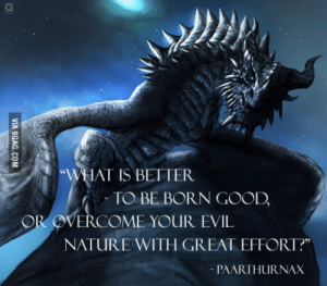 "Good, Nature, and What Is: WHAT IS BETTER  -TO BE BORN GOOD,  OR OVERCOME YOUIR EVIL.  NATURE WITH GREAT EFFORT?""  PAARTHURNAX Paarthurnax is such a good Character."