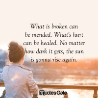 What Is, How, and Sun: What is broken can  be mended. What's huert  can be healed. No matter  how dark it gets, the sun  is gonna rise again.  Eluotes Gat