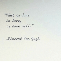 Love, Vincent Van Gogh, and What Is: What is done  in love  is done well.  -Vincent Van Gogh