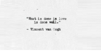 "Love, Vincent Van Gogh, and What Is: ""What is done in love  is done well.""  Vincent van Gogh"