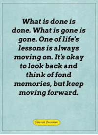 Memes, Okay, and What Is: What is done is  done. What is gone is  gone. One of life's  lessonsis always  moving on. It's okay  to look back and  think of fond  memories, but keep  moving forward.