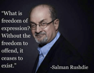 """Best quote I have heard in a long time. And its more relevant than ever: """"What is  freedom of  expression?  Without the  freedom to  offend, it  ceases to  exist.""""  02  -Salman Rushdie Best quote I have heard in a long time. And its more relevant than ever"""