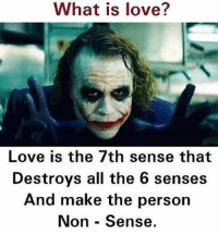 Memes, 🤖, and The 6: What is is love?  Love is the 7th sense that  Destroys all the 6 senses  And make the person  Non Sense. Twitter: BLB247 Snapchat : BELIKEBRO.COM belikebro sarcasm Follow @be.like.bro
