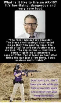 """Fire, Memes, and Smell: What is it like to fire an AR-15?  It's horrifying, dangerous and  very very loud  """"The recoil bruised my shoulder.  The brass shell casings disoriented  me as they flew past my face. The  smell of sulfur and destruction made  me sick. The explosions- loud like a  bomb gave me a temporary  case of PTSD. For at least an hour after  firing the gun just a few times, was  anxious and irritable.""""  Don't worry, sir. She'll  keep you safe while you  hide in your safe space  and recover from your  temporary PTSD"""