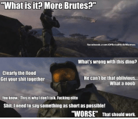 "HALO Memes 4 Year Anniversary #11  Inside the mind of the Master Chief: ""What is it? More Brutes?""  facebook.com/OfficialHaloMemes  What's wrong with this dino?  Clearly the flood  He can't be that oblivious...  Get your shit together  What a noob  You know. This is why I don't talk. Fucking elite  Shit, need to say something as Short as possible!  ""WORSE"" That should work. HALO Memes 4 Year Anniversary #11  Inside the mind of the Master Chief"