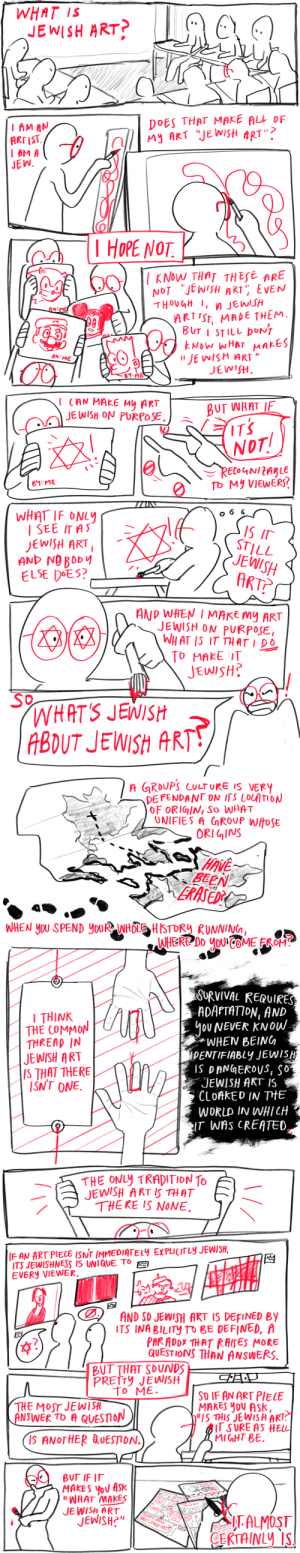 "skitpost:  final project for my jewish studies class ! the assignment was to answer the question, ""WHAT IS JEWISH ART?"" after spending the semester studying jewish artists from the 20th century, so here are my thoughts on the intersection of art and identity. goyim can interact w this post but don't clown in the comments thx : WHAT IS  JEWISH ART?  El  DOES THAT MAKE ALL OF  My ART ""JE WISH ART""?  I AM AN  ARTIST.  I AM A  JEW.  