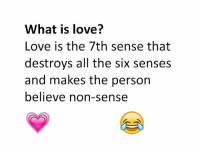 what is a: What is love?  Love is the 7th sense that  destroys all the six senses  and makes the person  believe non-sense