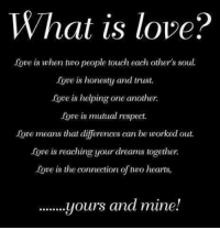 Love: What is love?  love is when two people touch each other's soul.  Love is honesty and trust.  Agre is helping one another  Love is mutual respect.  love means that diferences can be worked out.  love is reaching your dreams together.  love is the connection of two hearts,  ........yours and mine.