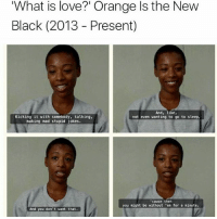 This: 'What is love?' Orange Is the New  Black (2013 Present)  And, like,  Kicking it with somebody, talking,  not even wanting to go to sleep,  making mad stupid jokes.  'cause then  you night be without en for a ninute.  And you don't want that. This