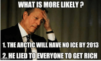 Can't wait for arguments in favor of #1  [via Steven Rife]: WHAT IS MORE LIKELY  1. THE ARCTICWILLHAVE NO ICE BY 2013  2. HE LIED TOEVERYONE TO GET RICH Can't wait for arguments in favor of #1  [via Steven Rife]