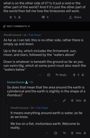 "For context: I asked what is on the other side of a supposed flat earth: what is on the other side of it? Is it just a void or the  other part of the world? And if it's just the other part of  the world then tell me how the timezones will work.  1 Share  4  Y BEST COMMENTS  WhellEndowed • 1d • Flat-Head  As far as I can tell, this is no other side, rather there is  simply up and down.  Up is the sky, which includes the firmament, sun,  moon, and stars, followed by the ""waters above""  Down is whatever is beneath the ground as far as you  can swim/dig, which at some point must also reach the  ""waters below""  Reply  DaokanGames  5h  So does that mean that the area around the earth is  cylinderical and the earth is slightly in the shape of a  rhombus?  Vote  WhellEndowed • 3h • Flat-Head  It means everything around earth is water, as far  as we know.  We live on a flat, motionless earth. Welcome to  reality.  Vote For context: I asked what is on the other side of a supposed flat earth"