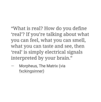 """Morpheus, Smell, and The Matrix: """"What is real? How do you define  'real'? If you're talking about what  you can feel, what you can smell  what you can taste and see, then  'real' is simply electrical signals  interpreted by your brain.""""  -Morpheus, The Matrix (via  fxckingsinner)"""