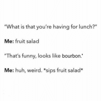 "Memes, 🤖, and Fruit: ""What is that you're having for lunch?""  Me: fruit salad  ""That's funny, looks like bourbon  Me: huh, weird. *sips fruit salad* Lunch break 😂😂😂😂😂"