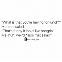 "Funny, Huh, and Memes: ""What is that you're having for lunch?""  Me: fruit salad  ""That's funny it looks like sangria""  Me: huh, weird *sips fruit salad*  @sarcasm only ⠀"