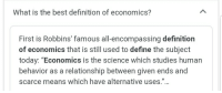 """Socialists are anti-science. Change my mind.: What is the best definition of economics?  First is Robbins' famous all-encompassing definition  of economics that is still used to define the subject  today: """"Economics is the science which studies human  behavior as a relationship between given ends and  scarce means which have alternative uses."""" Socialists are anti-science. Change my mind."""