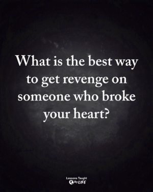 <3: What is the best way  to get revenge on  someone who broke  your heart?  Lessons Taught  By LIFE <3