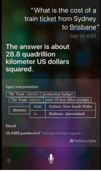 "Reddit, Siri, and Box Office: ""What is the cost of a  train ticket from Sydney  to Brisbane""  tap to edit  The answer is about  28.8 quadrillion  kilometer US dollars  squared.  Input interpretation  The Train (movie) production budget  The Train (movie) total US box office receipts  from Sydney, New South Wales  distance  Brisbane, Queensland  Result  28.8488 quadrillion km$ (kiometer US dollars squared)  WolframAlpha <p>[<a href=""https://www.reddit.com/r/surrealmemes/comments/7egjgc/siri_going_surreal/"">Src</a>]</p>"