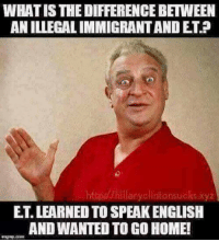 😂😂: WHAT IS THE DIFFERENCE BETWEEN  AN ILLEGAL IMMIGRANT AND ET.  ttp/hillaryclintonsucks xyz  ET. LEARNED TO SPEAK ENGLISH  AND WANTED TO GO HOME! 😂😂