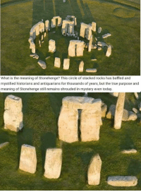 True, Forever, and History: What is the meaning of Stonehenge? This circle of stacked rocks has baffled and  mystified historians and antiquarians for thousands of years, but the true purpose and  meaning of Stonehenge still remains shrouded in mystery even today