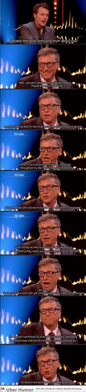 Africa, Bill Gates, and Cars: What is the most annoying myth about you?  Well, I wouldn't say there's anything irritating.  People are very nice to me  A myth might be that I'm the most generous philantropist of all time  Bill Gates  Which in a pure economic sense, you know  throughout my life Igive away $100 billion  Bill Gates  But somebody who choses to live in africa and work in a hospital  BILL Gates  Give money so they're giving up their vacation or  or something they need you know, ive not had to sacrifice  you know  Othave my plane and I can get a hamburgerwhen I want a hamburger  So lhaven't sacrificed my time or my economic well being  the same way that lots of unnamed, amazing people do  So they're the world'sbest philantropists  Uber Humor 2013, still no flying cars Instead, blankets with sleeves. failnation:  Bill's not the most generous.