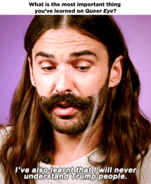 Tumblr, youtube.com, and Blog: What is the most important thing  you've learned on Queer Eye?   l've also learnt that l will never  understand Trump people queereyegifs:x