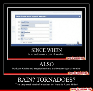 Rain? Tornadoes?http://omg-humor.tumblr.com: What is the worst type of weather?  Adolf Hitler  Tornadoes  Hurricane  Earthquakes  ww.  Rain  Hurricane Katrina  • Add an answer.  unfriendable.com  SINCE WHEN  Is an earthquake a type of weather.  TASTE OF AWESOME.COM  ALSO  Hurricane Katrina and a regular hurricane are the same type of weather  TASTE OF AWESOME.COM  RAIN? TORNADOES?  The only real kind of weather on here is Adolf Hitler!  TASTE OF AWESOME.COM Rain? Tornadoes?http://omg-humor.tumblr.com