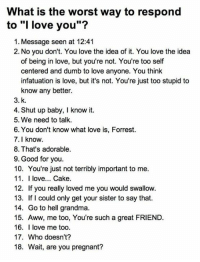 "What is the worst way to respond to ""I love you""? http://9gag.com/gag/ajryPLx?ref=fbp: What is the worst way to respond  to ""I love you""?  1. Message seen at 12:41  2. No you don't. You love the idea of it. You love the idea  of being in love, but you're not. You're too self  centered and dumb to love anyone. You think  infatuation is love, but it's not. You're just too stupid to  know any better.  3. k  4. Shut up baby, I know it  5. We need to talk  6. You don't know what love is, Forrest.  7. I know.  8. That's adorable.  9. Good for you  10. You're just not terribly important to me  11. I love... Cake  12. If you really loved me you would swallow  13. If could only get your sister to say that.  14. Go to hell grandma.  15. Aww, me too, You're such a great FRIEND  16. I love me too.  17. Who doesn't?  18. Wait, are you pregnant? What is the worst way to respond to ""I love you""? http://9gag.com/gag/ajryPLx?ref=fbp"