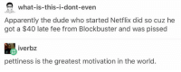 Apparently, Blockbuster, and Dude: what-is-this-i-dont-even  Apparently the dude who started Netflix did so cuz he  got a $40 late fee from Blockbuster and was pissed  iverbz  pettiness is the greatest motivation in the world.