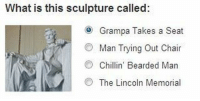Lincoln, Test, and What Is: What is this sculpture called:  Grampa Takes a Seat  Man Trying Out Chair  Chillin' Bearded Man  The Lincoln Memorial <p>Supongo que será el test para conseguir la ciudadanía estadounidense.</p>