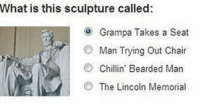 Beard, Memes, and Lincoln: What is this sculpture called:  Grampa Takes a Seat  O Man Trying out Chair  Chillin' Bearded Man  The Lincoln Memorial It's C