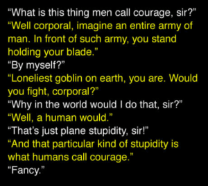 """About courage: """"What is this thing men call courage, sir?""""  """"Well corporal, imagine an entire army of  man. In front of such army, you stand  holding your blade.""""  """"By myself?""""  """"Loneliest goblin on earth, you are. Would  you fight, corporal?""""  """"Why in the world would I do that, sir?""""  """"Well, a human would.""""  """"That's just plane stupidity, sir!""""  And that particular kind of stupidity is  what humans call courage.""""  """"Fancy  1 About courage"""