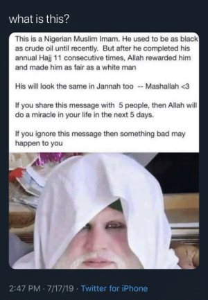 Bad, Chill, and Iphone: what is this?  This is a Nigerian Muslim Imam. He used to be as black  as crude oil until recently. But after he completed his  annual Hajj 11 consecutive times, Allah rewarded him  and made him as fair as a white man  His will look the same in Jannah too  Mashallah <3  If you share this message with 5 people, then Allah will  do a miracle in your life in the next 5 days.  If you ignore this message then something bad may  happen to you  2:47 PM 7/17/19 Twitter for iPhone Someone please tell these WhatsApp aunties to chill 😭