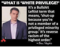 "Truth!: ""WHAT IS WHITE PRIVILEGE?""  It's a Bullshit  Leftist term that  means, shut-up  because you're  not a member of a  privileged minority  group. It's reverse  racism of the  highest order.  Ben Shapivo Truth!"
