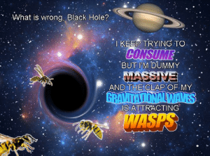 All Problems Are Relative https://t.co/PQnoe1zNBu: What is wrong, Black Hole?  I KEEP TRYING TO  CONSUME  BUT IM DUMMY  MASSIVE  AND THE CLAP OF MY  GRAVITATIONALWAVES  IS ATTRACTING  WASPS All Problems Are Relative https://t.co/PQnoe1zNBu